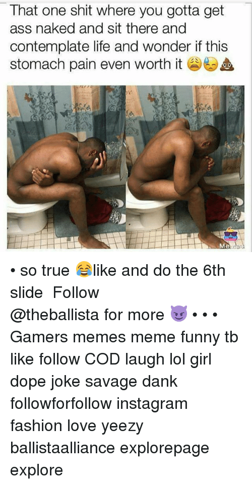 Ass, Dank, and Dope: That one shit where you gotta get  ass naked and sit there and  contemplate life and wonder if this  stomach pain even worth it  Me • so true 😂like and do the 6th slide ━━━━━━━━━━━━━ Follow @theballista for more 😈 • • • Gamers memes meme funny tb like follow COD laugh lol girl dope joke savage dank followforfollow instagram fashion love yeezy ballistaalliance explorepage explore