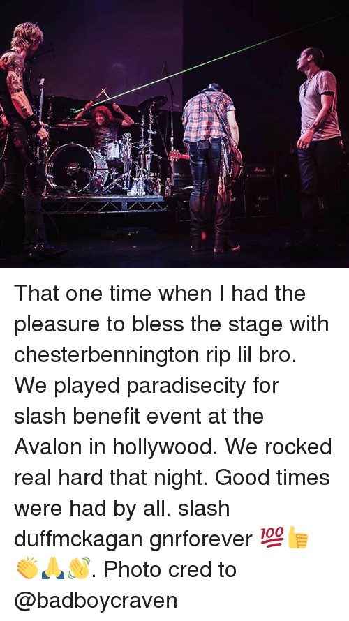 Memes, Good, and Slash: That one time when I had the pleasure to bless the stage with chesterbennington rip lil bro. We played paradisecity for slash benefit event at the Avalon in hollywood. We rocked real hard that night. Good times were had by all. slash duffmckagan gnrforever 💯👍👏🙏👋. Photo cred to @badboycraven