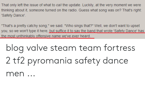"""Radio, Steam, and Blog: That only left the issue of what to call the update. Luckily, at the very moment we were  thinking about it, someone turned on the radio. Guess what song was on? That's right:  Safety Dance'  That's a pretty catchy song,"""" we said. """"Who sings that?"""" Well, we don't want to upset  you, so we won't type it here, but suffice it to say the band that wrote 'Safety Dance' has  the most unthinkably offensive name we've ever heard blog valve steam team fortress 2 tf2 pyromania safety dance men ..."""