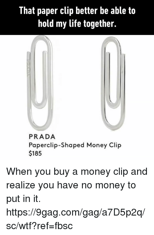 9gag, Dank, and Life: That paper clip better be able to  hold my life together.  PRADA  Paperclip-Shaped Money Clip  $185 When you buy a money clip and realize you have no money to put in it. https://9gag.com/gag/a7D5p2q/sc/wtf?ref=fbsc