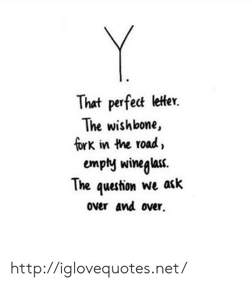 Http, The Road, and Net: That perfet letter.  The wishbone,  fork in the road,  empty winegla.  The question we a<k  over and over. http://iglovequotes.net/