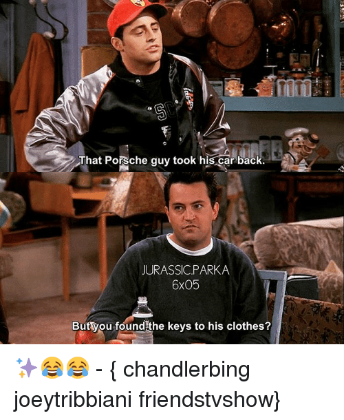 Clothes, Memes, and Porsche: That Porsche guy took his car back  JURASSICPARKA  6x05  But you foundithe keys to his clothes? ✨😂😂 - { chandlerbing joeytribbiani friendstvshow}