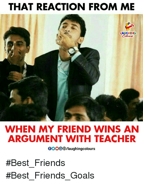 Friends, Goals, and Teacher: THAT REACTION FROM ME  LAUGHING  Colowrs  WHEN MY FRIEND WINS AN  ARGUMENT WITH TEACHER  00 083/laughingcolours #Best_Friends #Best_Friends_Goals