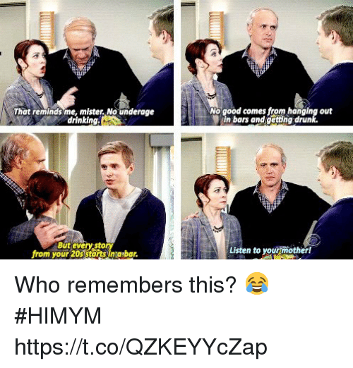 Drinking, Drunk, and Memes: That reminds me, mister,No underage  drinking.  No good comes from hanging out  in bars and getting drunk.  But every sto  from your 20s starts sinabar.  Listen to your mother! Who remembers this? 😂 #HIMYM https://t.co/QZKEYYcZap