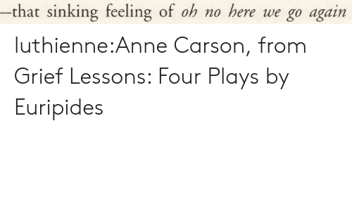 Tumblr, Blog, and Grief: -that sinking feeling of oh no here we go again luthienne:Anne Carson, from Grief Lessons: Four Plays by Euripides