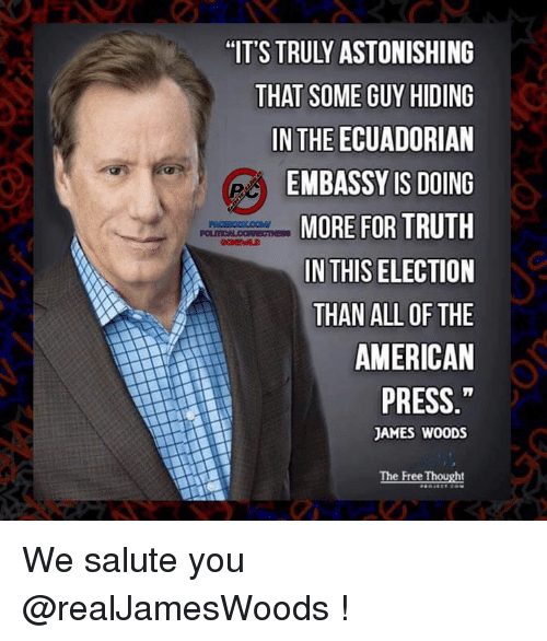 Memes, American, and Free: THAT SOME GUY HIDING  IN THE ECUADORIAN  EMBASSY IS DOING  MORE FOR TRUTH  IN THIS ELECTION  THAN ALL OF THE  AMERICAN  PRESS  JAMES WOODS  The Free Thought We salute you @realJamesWoods !