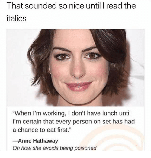 "Memes, Anne Hathaway, and Nice: That sounded so nice until I read the  italics  ""When I'm working, I don't have lunch until  I'm certain that every person on set has had  a chance to eat first.""  Anne Hathaway  On how she avoids being poisoned"