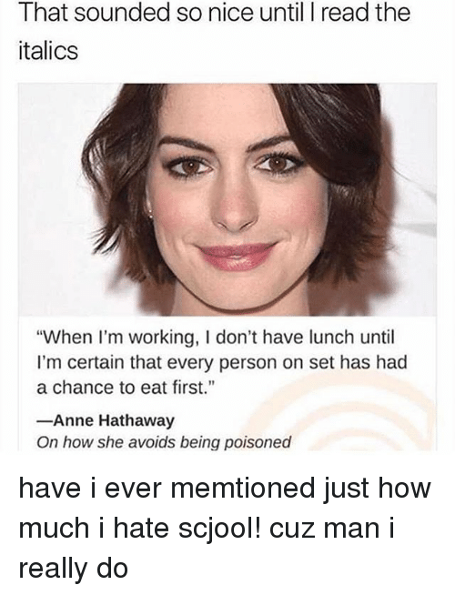 "Memes, Anne Hathaway, and Nice: That sounded so nice until I read the  italics  ""When I'm working, I don't have lunch until  I'm certain that every person on set has had  a chance to eat first.  Anne Hathaway  On how she avoids being poisoned have i ever memtioned just how much i hate scjool! cuz man i really do"