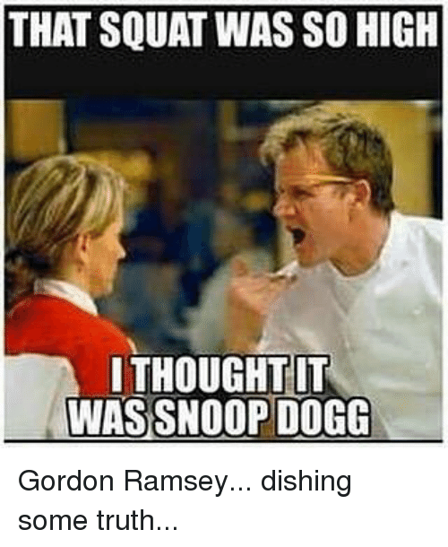 Memes, Snoop, and Snoop Dogg: THAT SQUAT WAS SO HIGH  THOUGHT IT  WAS SNOOP DOGG Gordon Ramsey... dishing some truth...