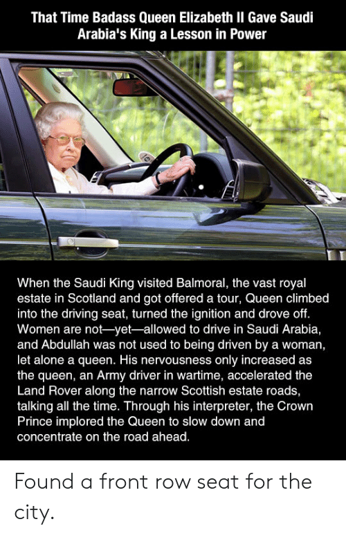 Being Alone, Driving, and Prince: That Time Badass Queen Elizabeth II Gave Saudi  Arabia's King a Lesson in Power  When the Saudi King visited Balmoral, the vast royal  estate in Scotland and got offered a tour, Queen climbed  into the driving seat, turned the ignition and drove off.  Women are not-yet-allowed to drive in Saudi Arabia,  and Abdullah was not used to being driven by a woman,  let alone a queen. His nervousness only increased as  the queen, an Army driver in wartime, accelerated the  Land Rover along the narrow Scottish estate roads,  talking all the time. Through his interpreter, the Crown  Prince implored the Queen to slow down and  concentrate on the road ahead. Found a front row seat for the city.