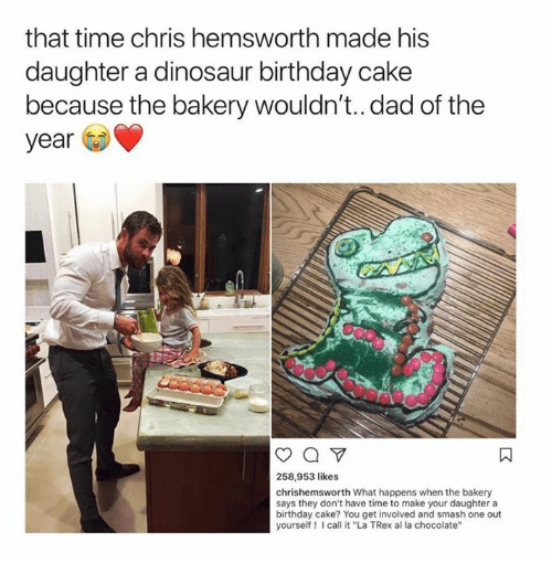 "Birthday, Chris Hemsworth, and Dad: that time chris hemsworth made his  daughter a dinosaur birthday cake  because the bakery wouldn't..dad of the  year  258,953 likes  chrishemsworth What happens when the bakery  says they don't have time to make your daughter a  birthday cake? You get involved and smash one out  yourself I call it ""La TRex al la chocolate'"""