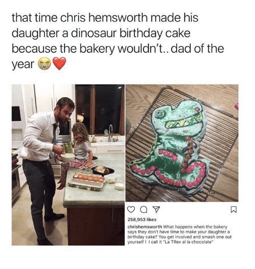 """Birthday, Chris Hemsworth, and Dad: that time chris hemsworth made his  daughter a dinosaur birthday cake  because the bakery wouldn't..dad of the  year  258,953 likes  chrishemsworth What happens when the bakery  says they don't have time to make your daughter a  birthday cake? You get involved and smash one out  yourself! Icall it """"La TRex al la chocolate'"""""""