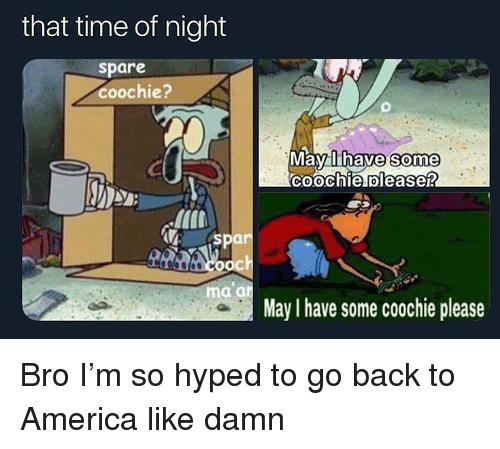 America, Time, and Dank Memes: that time of night  spare  coochie?  Mavalthave  Some  Coochie olease?  0  : spar  a an  May I have some coochie please Bro I'm so hyped to go back to America like damn