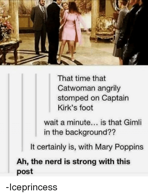 Memes, Nerd, and Mary Poppins: That time that  Catwoman angrily  stomped on Captain  Kirk's foot  wait a minute... is that Gimli  in the background??  It certainly is, with Mary Poppins  Ah, the nerd is strong with this  post -Iceprincess