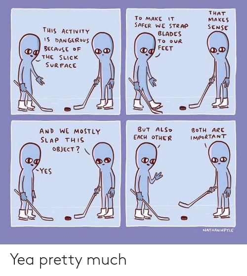 Slick, Feet, and Yes: THAT  To MAKE IT  SAFER WE STRAP  MAKES  SENSE  THIS ACTIVITY  BLADES  IS DANGEROus  BECAUSE F  THE SLICK  SURFACE  To ouR  FEET  BUT ALSO  AND WE M0STLY  SLAP THIS  BOTH ARE  EACH OTHER  IMPORTANT  OBJECT?  YES  NATHAN WPYLE  Ө. Yea pretty much