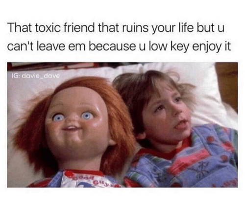 Life, Low Key, and Key: That toxic friend that ruins your life but u  can't leave em because u low key enjoy it  IG: avie dave
