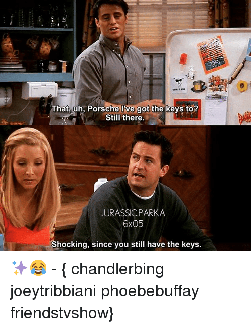 Memes, Porsche, and 🤖: That, uh, Porsche l've got the keys to?  Still there.  JURASSIC.PARKA  6x05  Shocking, since you still have the keys. ✨😂 - { chandlerbing joeytribbiani phoebebuffay friendstvshow}