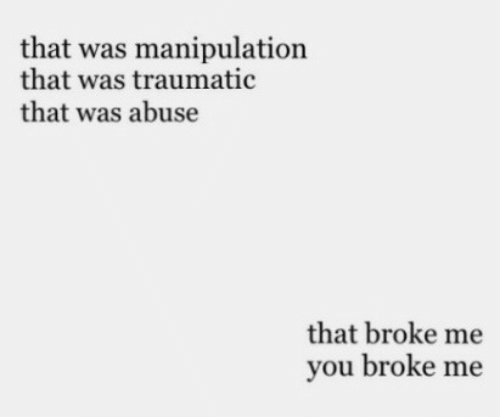 You, Manipulation, and Broke: that was manipulation  that was traumatic  that was abuse  that broke me  you broke me