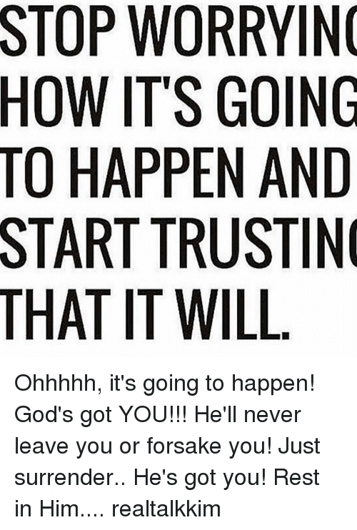 Memes, 🤖, and Forsake: THAT WORRYING  ITS GOING  HAPPEN AND  TRUSTIN  IT WILL Ohhhhh, it's going to happen! God's got YOU!!! He'll never leave you or forsake you! Just surrender.. He's got you! Rest in Him.... realtalkkim
