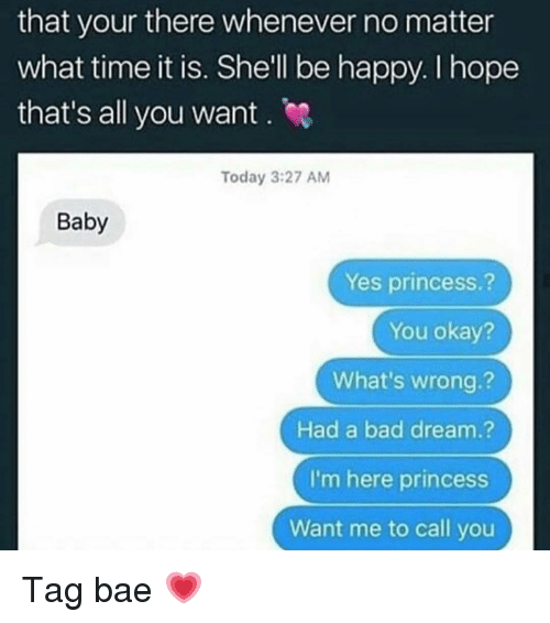 Bad, Bae, and Memes: that your there whenever no matter  what time it is. Shell be happy. I hope  that's all you want . e  Today 3:27 AM  Baby  Yes princess.?  You okay?  What's wrong.?  Had a bad dream.?  I'm here princess  Want me to call you Tag bae 💗
