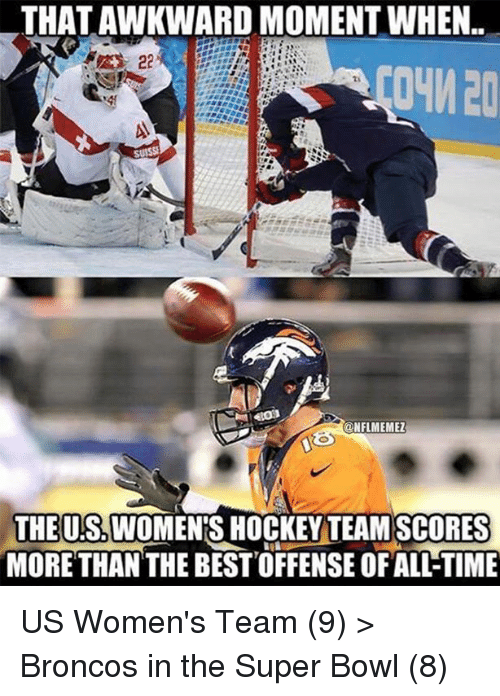 Hockey, Nfl, and Super Bowl: THATAWKWARD MOMENT WHEN.  CONFLMEMEZ  THE US WOMENS HOCKEY TEAM SCORES  MORE THAN THE BEST OFFENSE OFALLTIME US Women's Team (9) > Broncos in the Super Bowl (8)