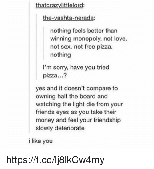 Friends, Love, and Memes: thatcrazylittlelord:  the-vashta-nerada:  nothing feels better than  winning monopoly. not love.  not sex. not free pizza.  nothing  l'm sorry, have you tried  pizza...?  yes and it doesn't compare to  owning half the board and  watching the light die from your  friends eyes as you take their  money and feel your friendship  slowly deteriorate  i like you https://t.co/lj8lkCw4my