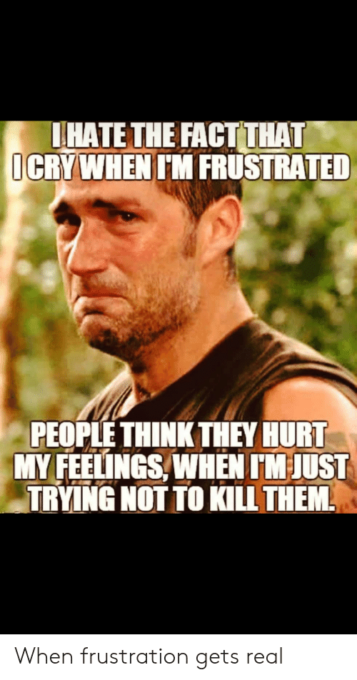 Terrible Facebook, Think, and Them: THATE THE FACT THAT  CRYWHEN 'M FRUSTRATED  PEOPLE THINK THEY HURT  MY FEELINGS WHEN M JUST  TRYING NOT TO KILL THEM When frustration gets real