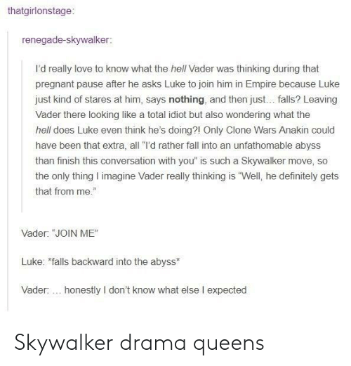 """Definitely, Empire, and Fall: thatgirlonstage:  renegade-skywalker:  I'd really love to know what the hell Vader was thinking during that  pregnant pause after he asks Luke to join him in Empire because Luke  just kind of stares at him, says nothing, and then just... falls? Leaving  Vader there looking like a total idiot but also wondering what the  hell does Luke even think he's doing?1 Only Clone Wars Anakin could  have been that extra, all """"I'd rather fall into an unfathomable abyss  than finish this conversation with you"""" is such a Skywalker move, so  the only thing I imagine Vader really thinking is """"Well, he definitely gets  that from me.""""  Vader: """"JOIN ME""""  Luke: falls backward into the abyss  Vader:... honestly I don't know what else I expected Skywalker drama queens"""