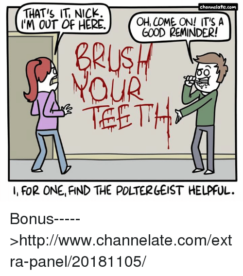 Memes, Good, and Http: THATIS IT NICK.  IM OUT OF HERE OH, COME ON ITS A  channelate.com  GOOD REMINDER!  GRIGI  AYOUR  TEETH  I, FOR ONE,FIND THE POLTERLEIST HELPFUL. Bonus----->http://www.channelate.com/extra-panel/20181105/