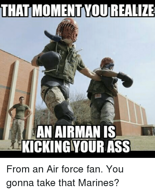 Air Force, Marines, and Military: THATMOMENTYOUREALIZE AN AIRMAN IS KICKING  YOURASS From an
