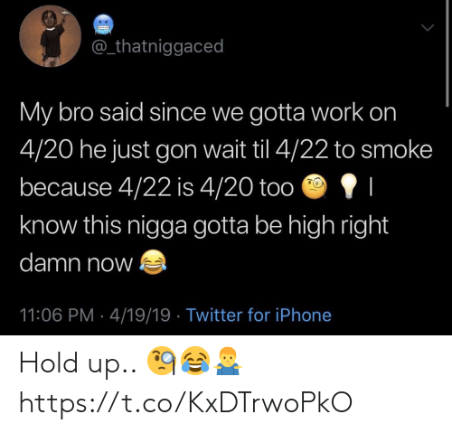 Iphone, Twitter, and Work: @_thatniggaced  My bro said since we gotta work on  4/20 he just gon wait til 4/22 to smoke  because 4/22 is 4/20 too I  know this nigga gotta be high right  damn now  11:06 PM 4/19/19 Twitter for iPhone Hold up.. 🧐😂🤷♂️ https://t.co/KxDTrwoPkO