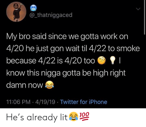 Iphone, Lit, and Twitter: @_thatniggaced  My bro said since we gotta work on  4/20 he just gon wait til 4/22 to smoke  because 4/22 is 4/20 too I  know this nigga gotta be high right  damn now  11:06 PM 4/19/19 Twitter for iPhone He's already lit😂💯