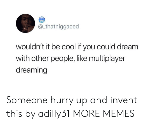 Dank, Memes, and Target: @_thatniggaced  wouldn't it be cool if you could dream  with other people, like multiplayer  dreaming Someone hurry up and invent this by adilly31 MORE MEMES