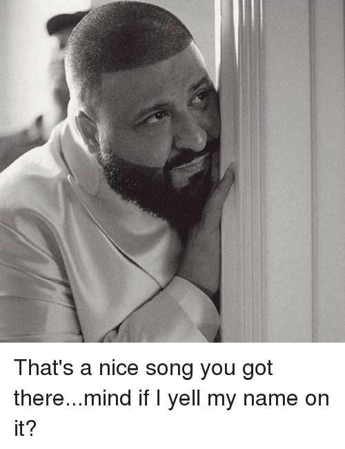 Funny, Songs, and Mind: That's a nice song you got there...mind if I yell my name on it?