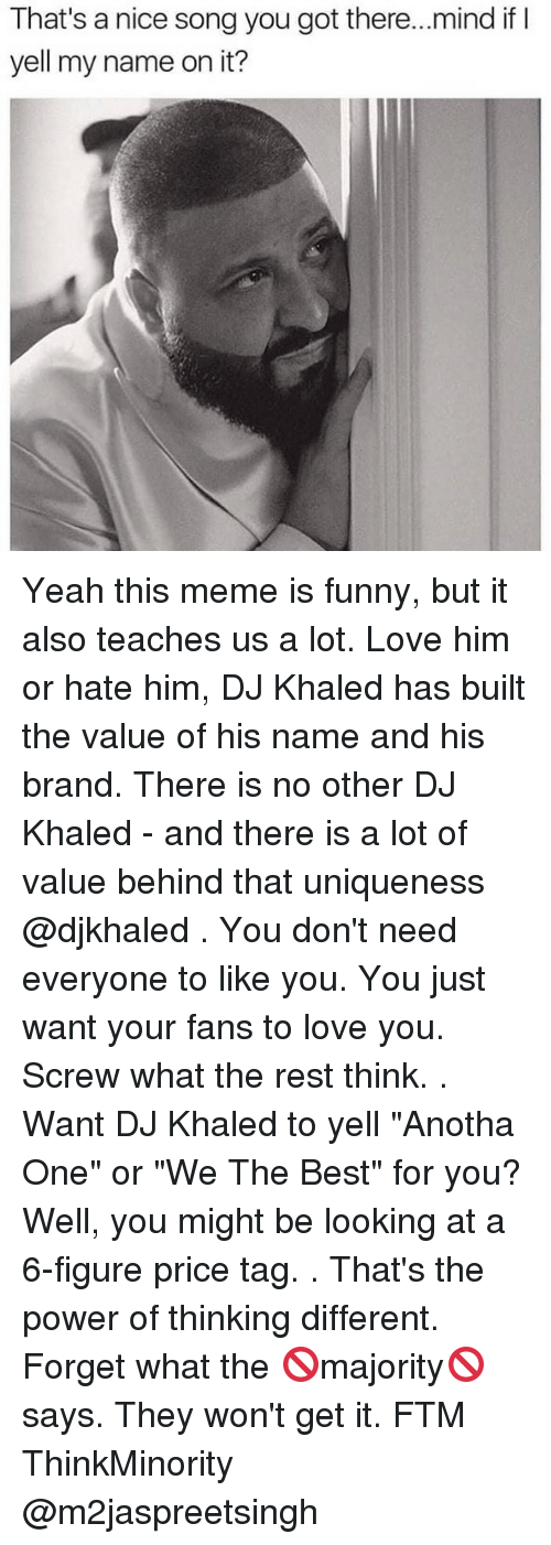 """DJ Khaled, Funny, and Love: That's a nice song you got there...mind ifI  yell my name on it? Yeah this meme is funny, but it also teaches us a lot. Love him or hate him, DJ Khaled has built the value of his name and his brand. There is no other DJ Khaled - and there is a lot of value behind that uniqueness @djkhaled . You don't need everyone to like you. You just want your fans to love you. Screw what the rest think. . Want DJ Khaled to yell """"Anotha One"""" or """"We The Best"""" for you? Well, you might be looking at a 6-figure price tag. . That's the power of thinking different. Forget what the 🚫majority🚫 says. They won't get it. FTM ThinkMinority @m2jaspreetsingh"""