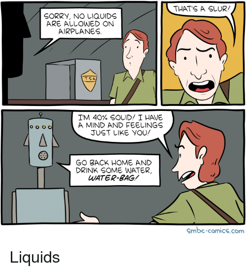 Sorry, Home, and Water: THATS A SLUR.  SORRY, NO LIQUIDS  ARE ALLOWED ON  AIRPLANES.  TSA  TM 40% SOLID/ I HAVE  A MIND AND FEELINGS  JUST LIKE YOU  GO BACK HOME AND  DRINK SOME WATER,  WATER-BAG  Smbc-comics.com Liquids