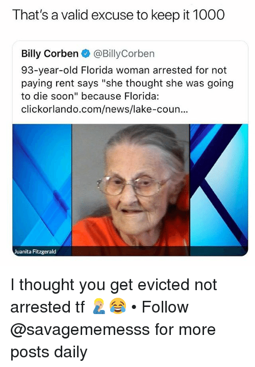 "Memes, News, and Soon...: That's a valid excuse to keep it 1000  Billy Corben @BillyCorben  93-year-old Florida woman arrested for not  paying rent says ""she thought she was going  to die soon"" because Florida:  clickorlando.com/news/lake-coun..  Juanita Fitzgerald I thought you get evicted not arrested tf 🤦🏼‍♂️😂 • Follow @savagememesss for more posts daily"