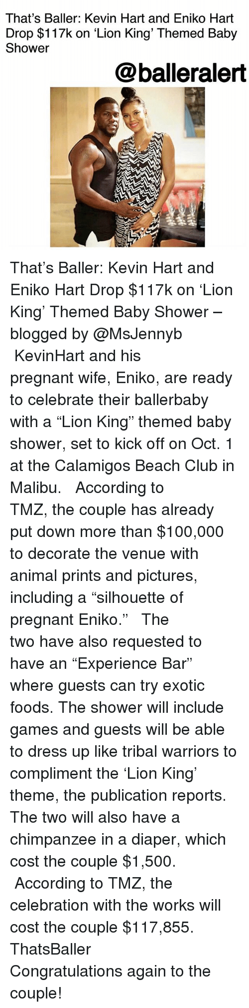 """Anaconda, Club, and Kevin Hart: That's Baller: Kevin Hart and Eniko Hart  Drop $117k on 'Lion King' Themed Baby  Shower  @balleralert That's Baller: Kevin Hart and Eniko Hart Drop $117k on 'Lion King' Themed Baby Shower – blogged by @MsJennyb ⠀⠀⠀⠀⠀⠀⠀ ⠀⠀⠀⠀⠀⠀⠀ KevinHart and his pregnant wife, Eniko, are ready to celebrate their ballerbaby with a """"Lion King"""" themed baby shower, set to kick off on Oct. 1 at the Calamigos Beach Club in Malibu. ⠀⠀⠀⠀⠀⠀⠀ ⠀⠀⠀⠀⠀⠀⠀ According to TMZ, the couple has already put down more than $100,000 to decorate the venue with animal prints and pictures, including a """"silhouette of pregnant Eniko."""" ⠀⠀⠀⠀⠀⠀⠀ ⠀⠀⠀⠀⠀⠀⠀ The two have also requested to have an """"Experience Bar"""" where guests can try exotic foods. The shower will include games and guests will be able to dress up like tribal warriors to compliment the 'Lion King' theme, the publication reports. The two will also have a chimpanzee in a diaper, which cost the couple $1,500. ⠀⠀⠀⠀⠀⠀⠀ ⠀⠀⠀⠀⠀⠀⠀ According to TMZ, the celebration with the works will cost the couple $117,855. ThatsBaller ⠀⠀⠀⠀⠀⠀⠀ ⠀⠀⠀⠀⠀⠀⠀ Congratulations again to the couple!"""