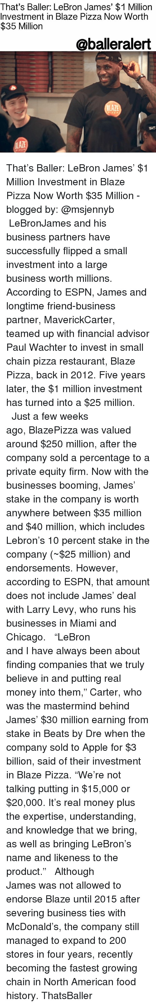 """Apple, Bailey Jay, and Beats by Dre: That's Baller: LeBron James' $1 Million  Investment in Blaze Pizza Now Worth  $35 Milliorn  @balleralert  LAZE That's Baller: LeBron James' $1 Million Investment in Blaze Pizza Now Worth $35 Million - blogged by: @msjennyb ⠀⠀⠀⠀⠀⠀⠀⠀⠀ ⠀⠀⠀⠀⠀⠀⠀⠀⠀ LeBronJames and his business partners have successfully flipped a small investment into a large business worth millions. According to ESPN, James and longtime friend-business partner, MaverickCarter, teamed up with financial advisor Paul Wachter to invest in small chain pizza restaurant, Blaze Pizza, back in 2012. Five years later, the $1 million investment has turned into a $25 million. ⠀⠀⠀⠀⠀⠀⠀⠀⠀ ⠀⠀⠀⠀⠀⠀⠀⠀⠀ Just a few weeks ago, BlazePizza was valued around $250 million, after the company sold a percentage to a private equity firm. Now with the businesses booming, James' stake in the company is worth anywhere between $35 million and $40 million, which includes Lebron's 10 percent stake in the company (~$25 million) and endorsements. However, according to ESPN, that amount does not include James' deal with Larry Levy, who runs his businesses in Miami and Chicago. ⠀⠀⠀⠀⠀⠀⠀⠀⠀ ⠀⠀⠀⠀⠀⠀⠀⠀⠀ """"LeBron and I have always been about finding companies that we truly believe in and putting real money into them,"""" Carter, who was the mastermind behind James' $30 million earning from stake in Beats by Dre when the company sold to Apple for $3 billion, said of their investment in Blaze Pizza. """"We're not talking putting in $15,000 or $20,000. It's real money plus the expertise, understanding, and knowledge that we bring, as well as bringing LeBron's name and likeness to the product."""" ⠀⠀⠀⠀⠀⠀⠀⠀⠀ ⠀⠀⠀⠀⠀⠀⠀⠀⠀ Although James was not allowed to endorse Blaze until 2015 after severing business ties with McDonald's, the company still managed to expand to 200 stores in four years, recently becoming the fastest growing chain in North American food history. ThatsBaller"""