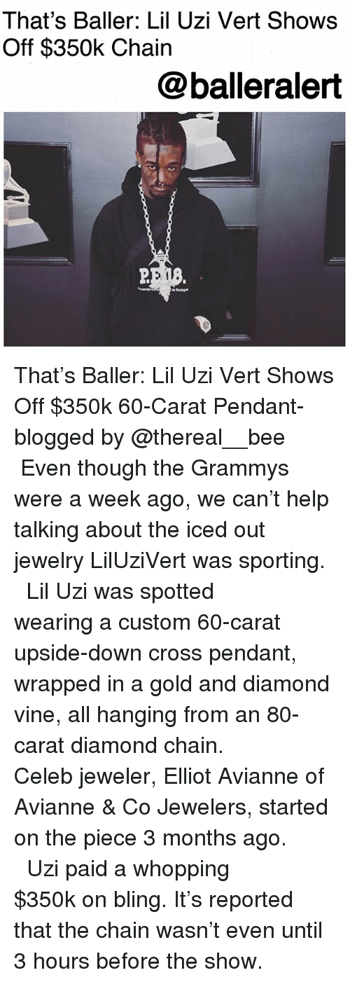 Bling, Grammys, and Memes: That's Baller: Lil Uzi Vert Show:s  Off $350k Chain  @balleralert That's Baller: Lil Uzi Vert Shows Off $350k 60-Carat Pendant-blogged by @thereal__bee ⠀⠀⠀⠀⠀⠀⠀ ⠀⠀⠀⠀ Even though the Grammys were a week ago, we can't help talking about the iced out jewelry LilUziVert was sporting. ⠀⠀⠀⠀⠀⠀⠀ ⠀⠀⠀⠀ Lil Uzi was spotted wearing a custom 60-carat upside-down cross pendant, wrapped in a gold and diamond vine, all hanging from an 80-carat diamond chain. ⠀⠀⠀⠀⠀⠀⠀ ⠀⠀⠀⠀ Celeb jeweler, Elliot Avianne of Avianne & Co Jewelers, started on the piece 3 months ago. ⠀⠀⠀⠀⠀⠀⠀ ⠀⠀⠀⠀ Uzi paid a whopping $350k on bling. It's reported that the chain wasn't even until 3 hours before the show.