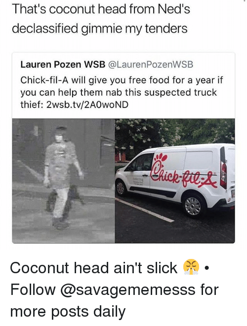 Chick-Fil-A, Food, and Head: That's coconut head from Ned's  declassified gimmie my tenders  Lauren Pozen WSB @LaurenPozenWSB  Chick-fil-A will give you free food for a year if  you can help them nab this suspected truck  thief: 2wsb.tv/2AOwoND Coconut head ain't slick 😤 • Follow @savagememesss for more posts daily