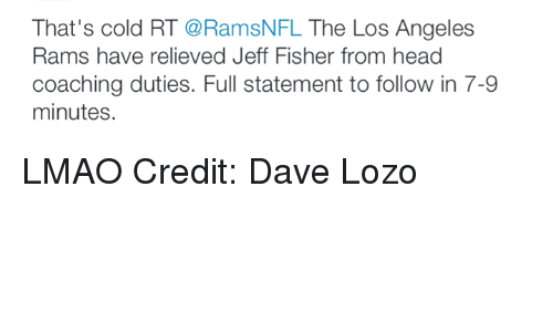 Los Angeles Rams, Nfl, and Angel: That's cold RT  @RamsNFL The Los Angeles  Rams have relieved Jeff Fisher from head  coaching duties. Full statement to follow in 7-9  minutes. LMAO Credit: Dave Lozo