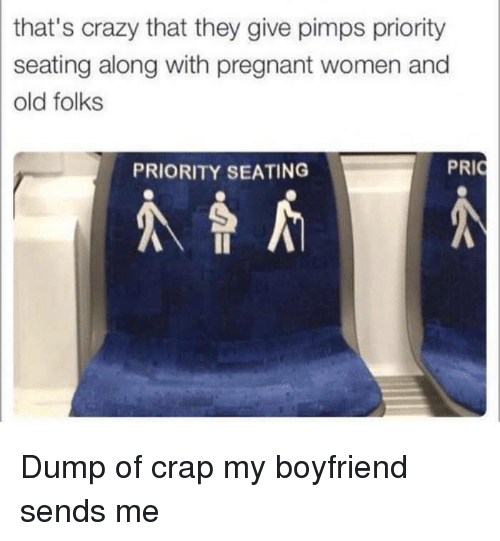 Crazy, Pregnant, and Women: that's crazy that they give pimps priority  seating along with pregnant women and  old folks  PRIORITY SEATING Dump of crap my boyfriend sends me