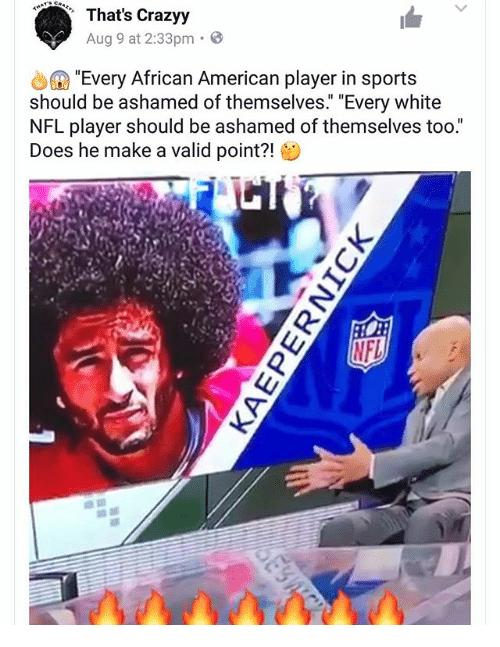 Home Market Barrel Room Trophy Room ◀ Share Related ▶ memes NFL sports American White 🤖 make a player african american make african aug next collect meme → Embed it next → That's Crazyy Aug 9 at 233pm Every African American player in sports should be ashamed of themselves Every white NFL player should be ashamed of themselves too Does he make a valid point?! Meme memes NFL sports American White 🤖 make a player african american make african aug too valid ashamed pointing nfl players point Sportsing Valid Point Every Thats Should memes memes NFL NFL sports sports American American White White 🤖 🤖 make a make a player player african american african american make make african african aug aug too too valid valid ashamed ashamed pointing pointing nfl players nfl players point point Sportsing Sportsing Valid Point Valid Point Every Every Thats Thats Should Should found @ 133 likes ON 2017-08-10 15:54:35 BY me.me source: instagram view more on me.me