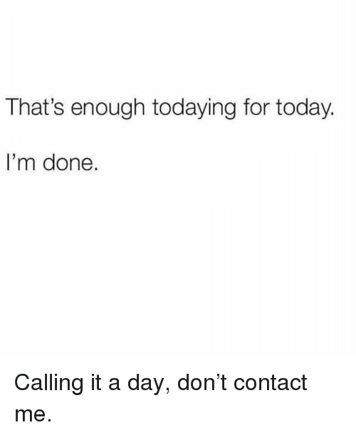 Dank, Today, and 🤖: That's enough todaying for today.  I'm done. Calling it a day, don't contact me.