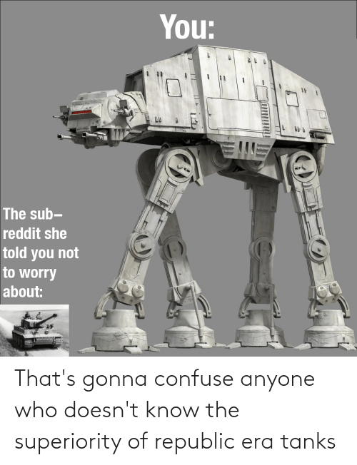 Who, Republic, and Tanks: That's gonna confuse anyone who doesn't know the superiority of republic era tanks