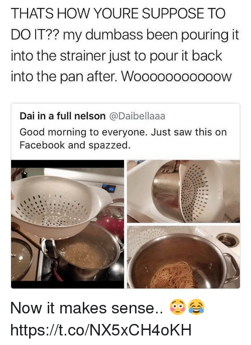 Facebook, Memes, and Saw: THATS HOW YOURE SUPPOSE TO  DO IT?? my dumbass been pouring it  into the strainer just to pour it back  into the pan after. Wooo0ooooooow  Dai in a full nelson @Daibellaaa  Good morning to everyone. Just saw this on  Facebook and spazzed Now it makes sense.. 😳😂 https://t.co/NX5xCH4oKH