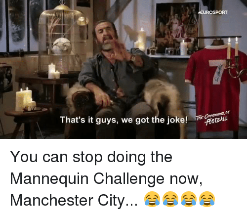 Memes, Manchester City, and Manchester: That's it guys, we got the joke!  EUROSPORT  CROTBAkt You can stop doing the Mannequin Challenge now, Manchester City... 😂😂😂😂