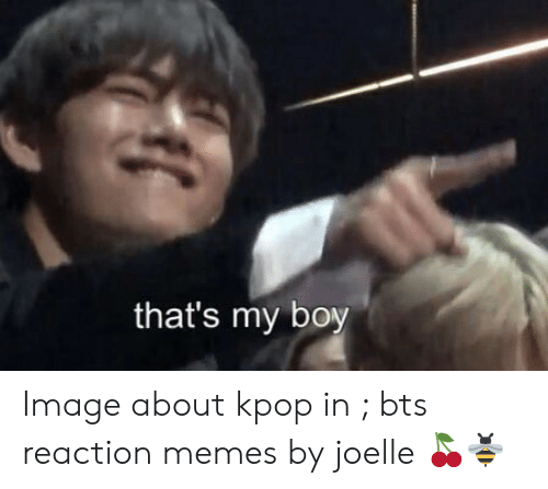 That's My Boy Image About Kpop in Bts Reaction Memes by