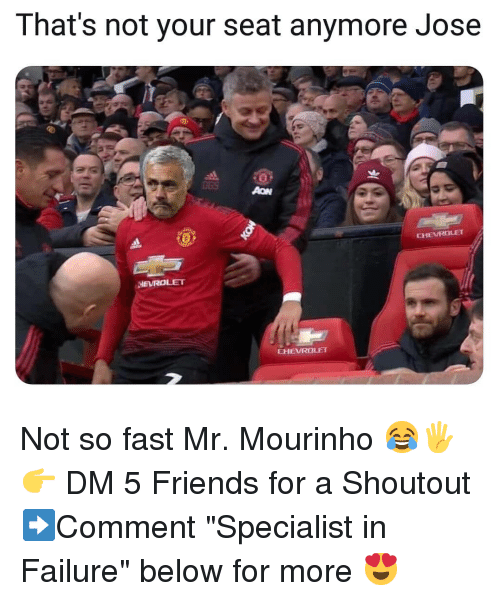 "Friends, Memes, and Failure: That's not your seat anymore Jose  0  CHEVRALET  HEVROLET  EHEVROLET Not so fast Mr. Mourinho 😂🖐👉 DM 5 Friends for a Shoutout ➡️Comment ""Specialist in Failure"" below for more 😍"
